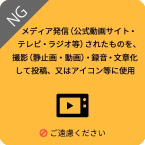 公式動画サイトやテレビ、ラジオなどのメディアで発信されたものを、音声録音し投稿、静止画や動画で撮影、又はアイコン等に使用するのは、ご遠慮ください
