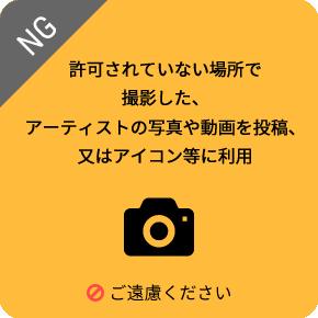 許可されていない場所で撮影した、アーティストの写真や動画を投稿、又はアイコン等に利用するのは、ご遠慮ください